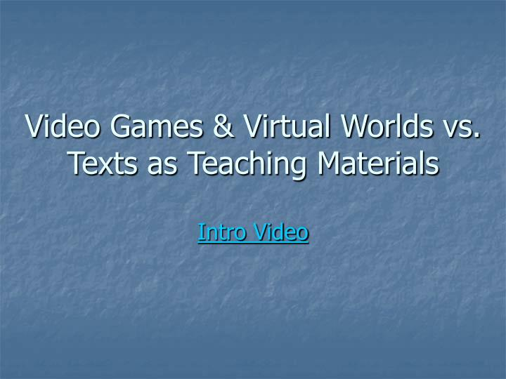 Video games virtual worlds vs texts as teaching materials