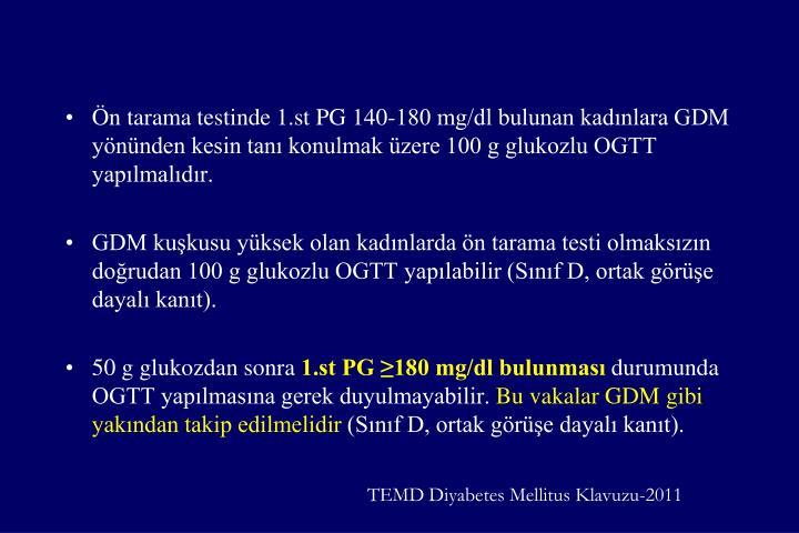 Ön tarama testinde 1.st PG 140-180 mg/dl bulunan kadınlara GDM yönünden kesin tanı konulmak üzere 100 g glukozlu OGTT yapılmalıdır.
