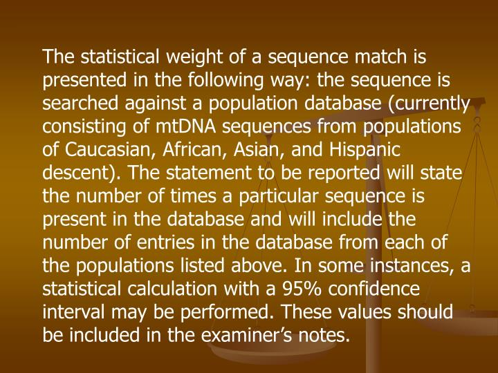The statistical weight of a sequence match is presented in the following way: the sequence is searched against a population database (currently consisting of mtDNA sequences from populations of Caucasian, African, Asian, and Hispanic descent). The statement to be reported will state the number of times a particular sequence is present in the database and will include the number of entries in the database from each of the populations listed above. In some instances, a statistical calculation with a 95% confidence interval may be performed. These values should be included in the examiner's notes.