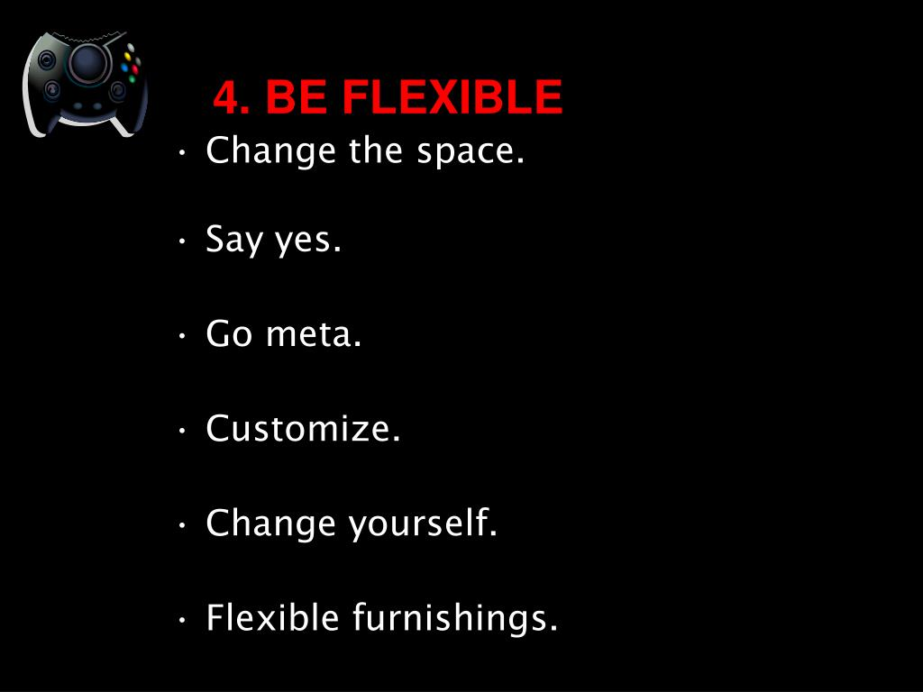 4. BE FLEXIBLE