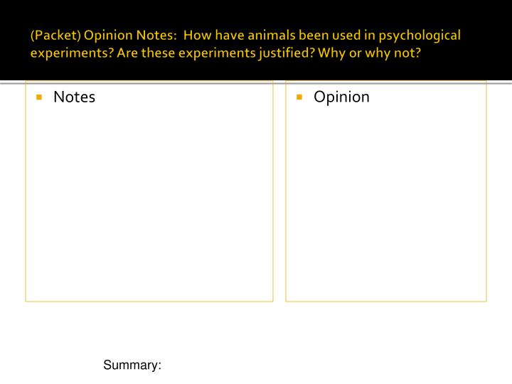 (Packet) Opinion Notes:  How have animals been used in psychological experiments? Are these experiments justified? Why or why not?