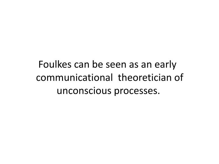 Foulkes can be seen as an early communicational  theoretician of unconscious processes.