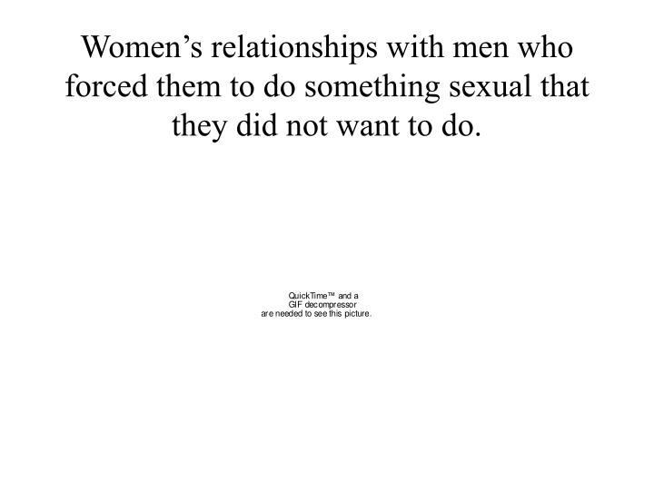 Women's relationships with men who forced them to do something sexual that they did not want to do.
