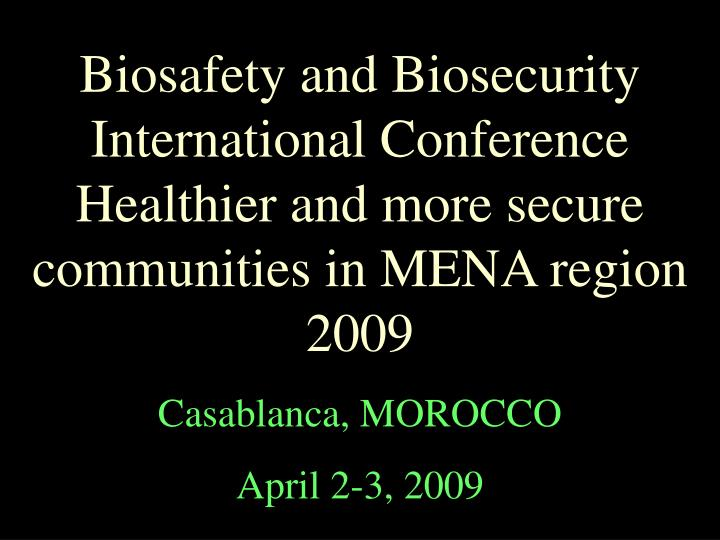 Biosafety and Biosecurity International Conference Healthier and more secure communities in MENA region 2009