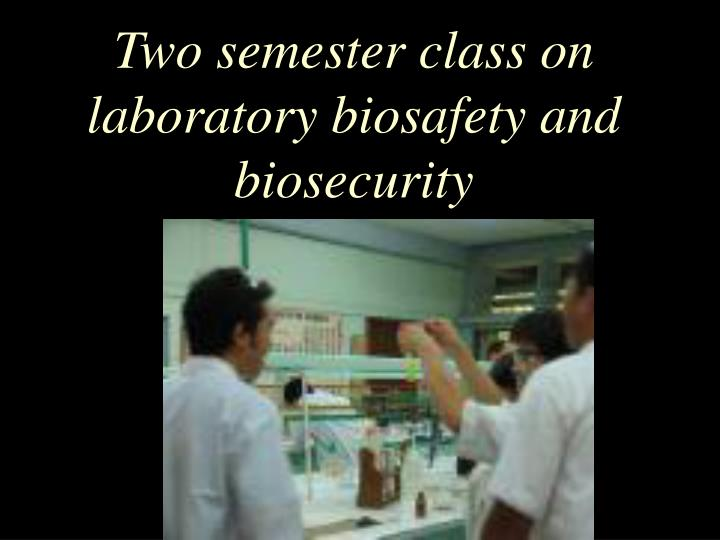 Two semester class on laboratory biosafety and biosecurity