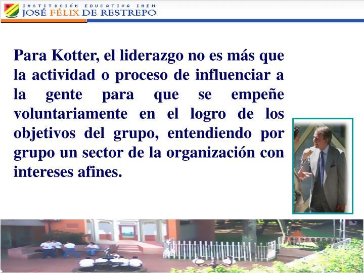 Para Kotter, el liderazgo no es más que la actividad o proceso de influenciar a la gente para que se empeñe voluntariamente en el logro de los objetivos del grupo, entendiendo por grupo un sector de la organización con intereses afines.