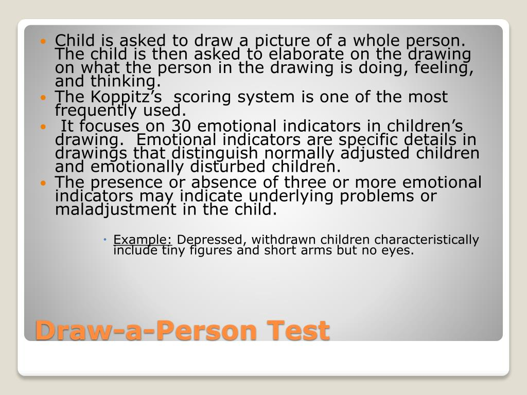 Child is asked to draw a picture of a whole person. The child is then asked to elaborate on the drawing on what the person in the drawing is doing, feeling, and thinking.