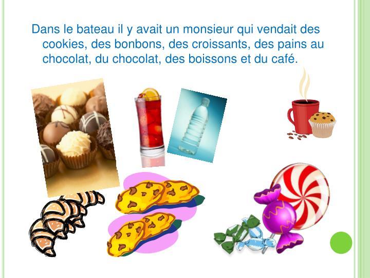 Dans le bateau il y avait un monsieur qui vendait des cookies, des bonbons, des croissants, des pains au chocolat, du chocolat, des boissons et du café.