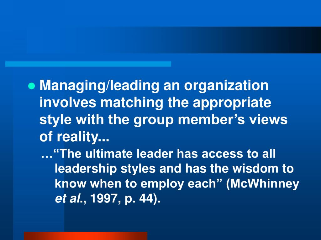 Managing/leading an organization involves matching the appropriate style with the group member's views of reality...