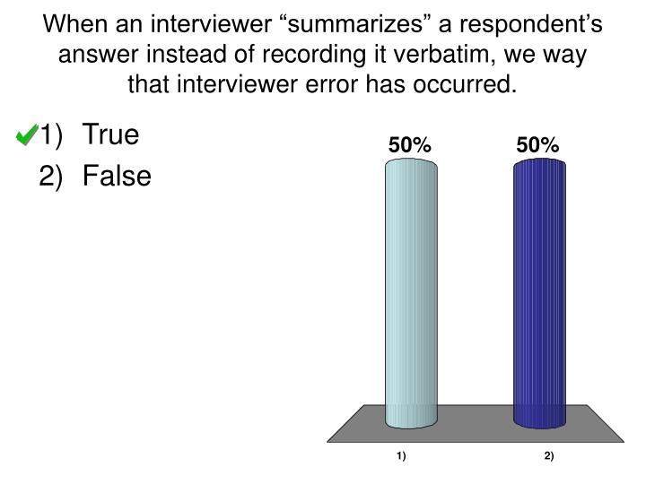"When an interviewer ""summarizes"" a respondent's answer instead of recording it verbatim, we way that interviewer error has occurred."