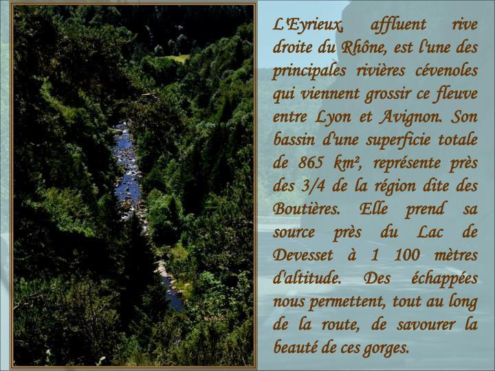 L'Eyrieux, affluent rive droite du Rhône, est l'une des principales rivières cévenoles qui viennent grossir ce fleuve entre Lyon et Avignon. Son bassin d'une superficie totale de 865 km², représente près des 3/4 de la région dite des Boutières. Elle prend sa source près du Lac de Devesset à 1100 mètres d'altitude. Des échappées nous permettent, tout au long de la route, de savourer la beauté de ces gorges.