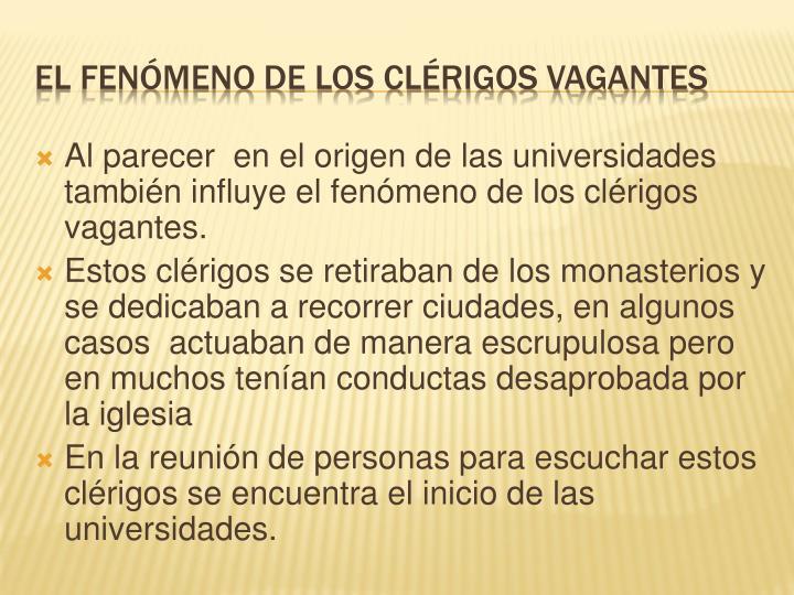 Al parecer  en el origen de las universidades también influye el fenómeno de los clérigos vagantes.