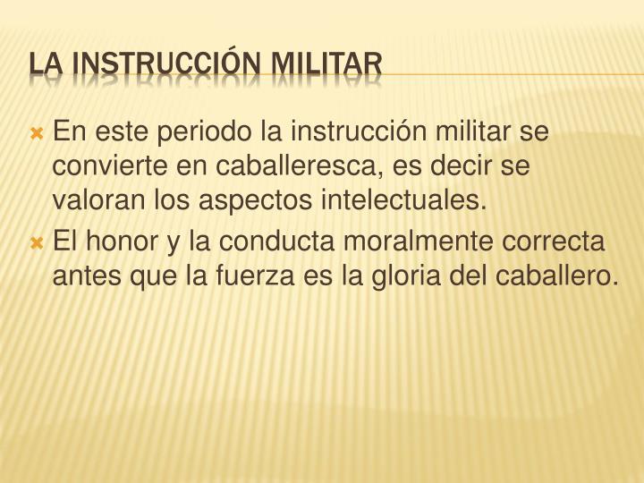 En este periodo la instrucción militar se convierte en caballeresca, es decir se valoran los aspectos intelectuales.