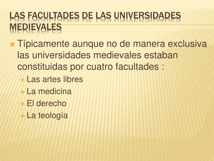 Típicamente aunque no de manera exclusiva las universidades medievales estaban constituidas por cuatro facultades :