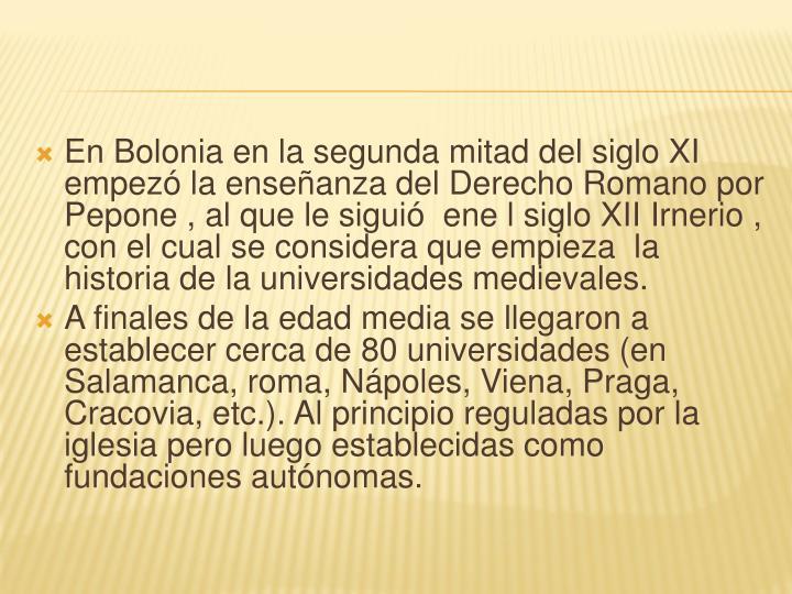 En Bolonia en la segunda mitad del siglo XI  empezó la enseñanza del Derecho Romano por