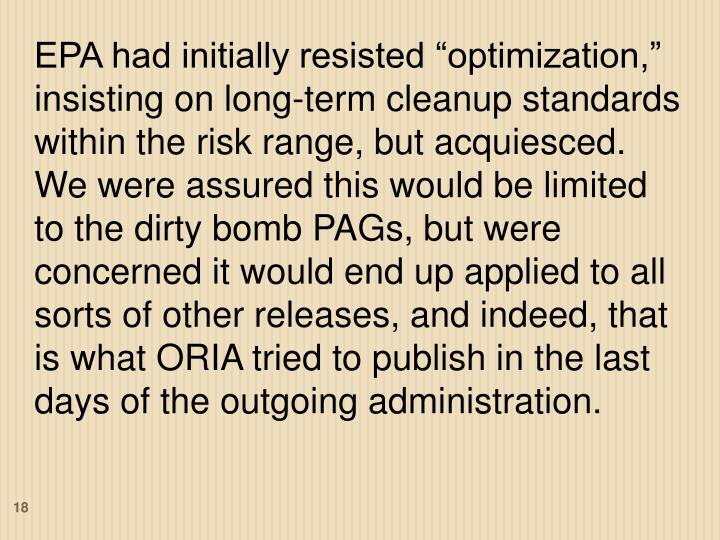 """EPA had initially resisted """"optimization,"""" insisting on long-term cleanup standards within the risk range, but acquiesced.  We were assured this would be limited to the dirty bomb PAGs, but were concerned it would end up applied to all sorts of other releases, and indeed, that is what ORIA tried to publish in the last days of the outgoing administration."""