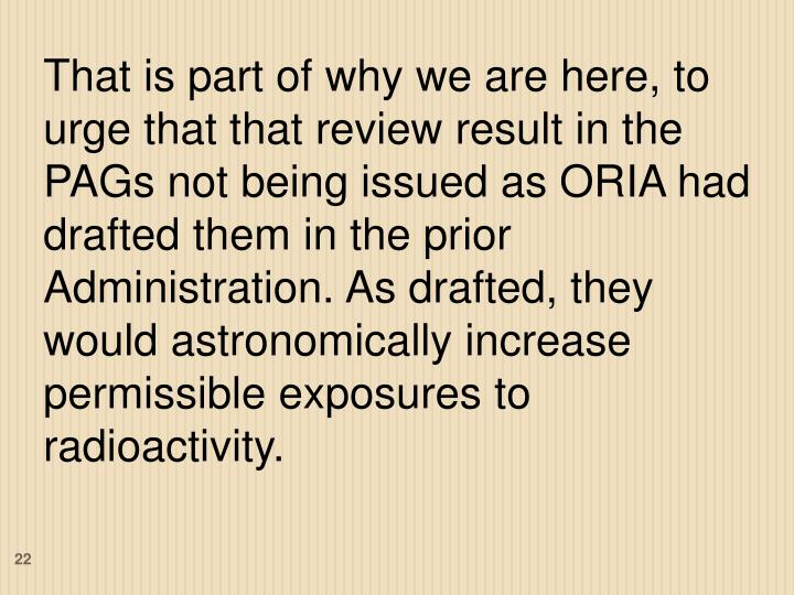 That is part of why we are here, to urge that that review result in the PAGs not being issued as ORIA had drafted them in the prior Administration. As drafted, they would astronomically increase permissible exposures to radioactivity.