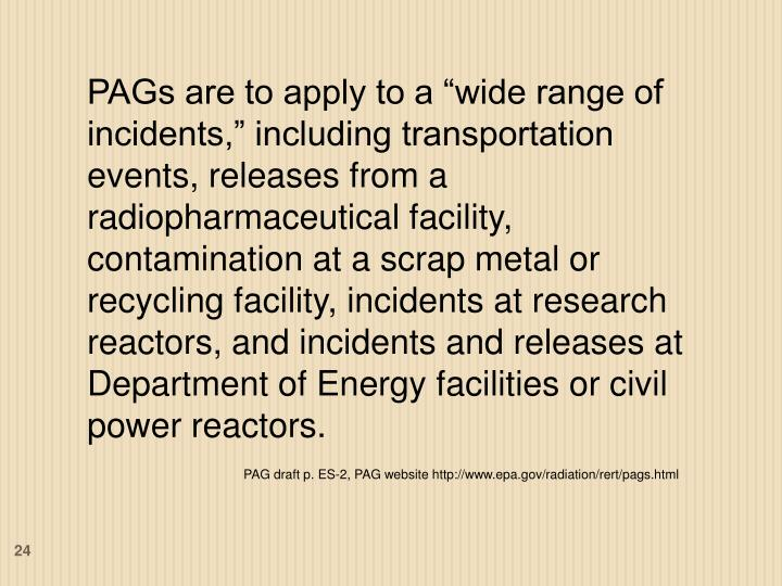 """PAGs are to apply to a """"wide range of incidents,"""" including transportation events, releases from a radiopharmaceutical facility, contamination at a scrap metal or recycling facility, incidents at research reactors, and incidents and releases at Department of Energy facilities or civil power reactors."""