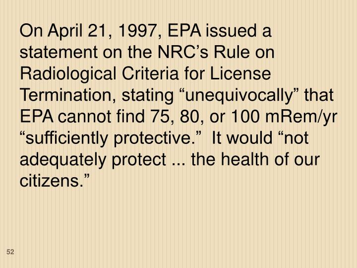 """On April 21, 1997, EPA issued a statement on the NRC's Rule on Radiological Criteria for License Termination, stating """"unequivocally"""" that EPA cannot find 75, 80, or 100 mRem/yr """"sufficiently protective.""""  It would """"not adequately protect ... the health of our citizens."""""""