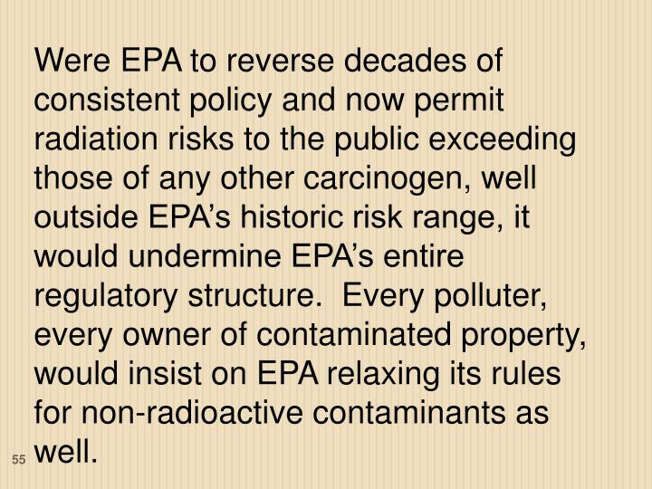 Were EPA to reverse decades of consistent policy and now permit radiation risks to the public exceeding those of any other carcinogen, well outside EPA's historic risk range, it would undermine EPA's entire regulatory structure.  Every polluter, every owner of contaminated property, would insist on EPA relaxing its rules for non-radioactive contaminants as well.