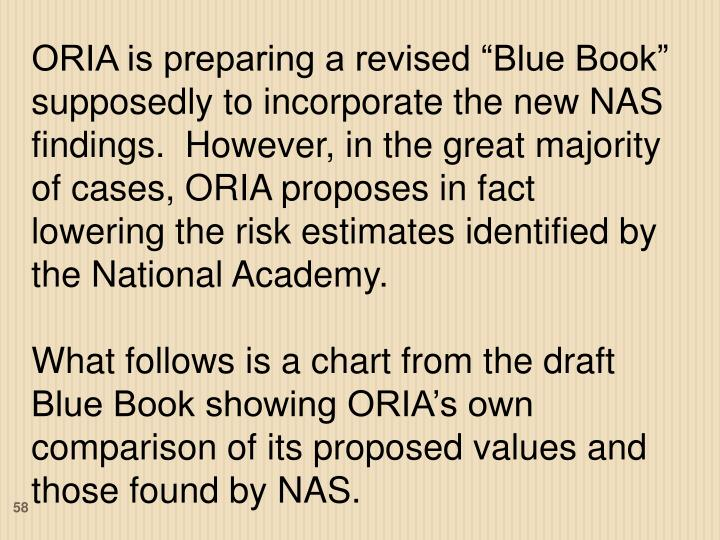"""ORIA is preparing a revised """"Blue Book"""" supposedly to incorporate the new NAS findings.  However, in the great majority of cases, ORIA proposes in fact lowering the risk estimates identified by the National Academy."""