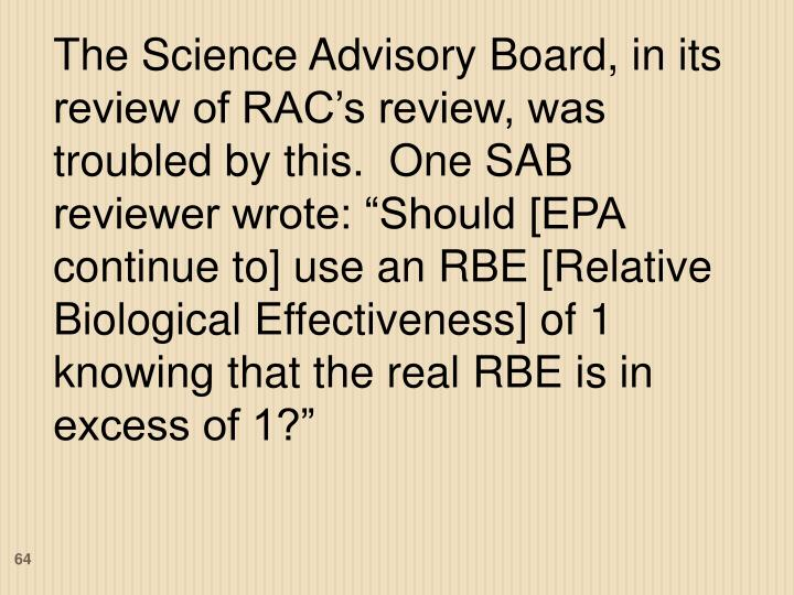 """The Science Advisory Board, in its review of RAC's review, was troubled by this.  One SAB reviewer wrote: """"Should [EPA continue to] use an RBE [Relative Biological Effectiveness] of 1 knowing that the real RBE is in excess of 1?"""""""