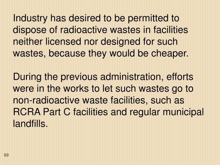 Industry has desired to be permitted to dispose of radioactive wastes in facilities neither licensed nor designed for such wastes, because they would be cheaper.