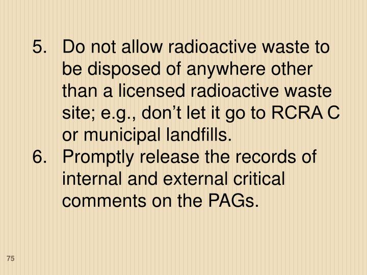 Do not allow radioactive waste to be disposed of anywhere other than a licensed radioactive waste site; e.g., don't let it go to RCRA C or municipal landfills.