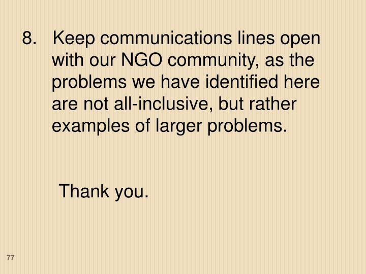 8.   Keep communications lines open with our NGO community, as the problems we have identified here are not all-inclusive, but rather examples of larger problems.