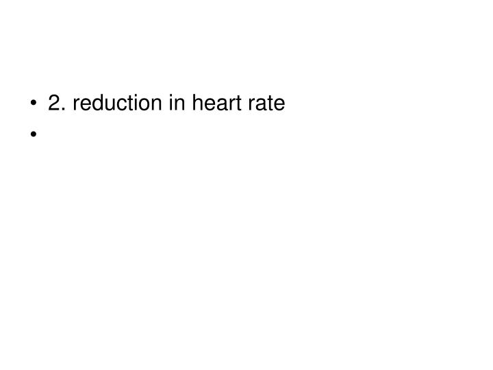 2. reduction in heart rate