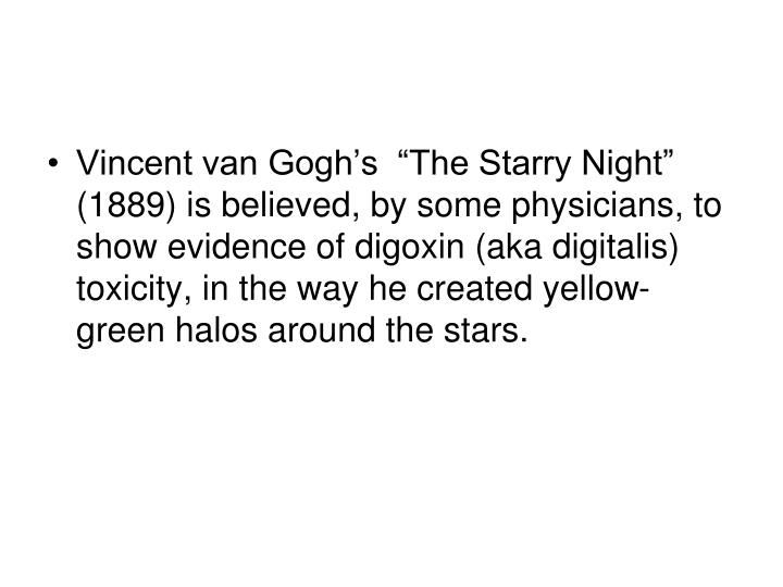 "Vincent van Gogh's  ""The Starry Night"" (1889) is believed, by some physicians, to show evidence of digoxin (aka digitalis) toxicity, in the way he created yellow-green halos around the stars."