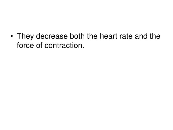 They decrease both the heart rate and the force of contraction.