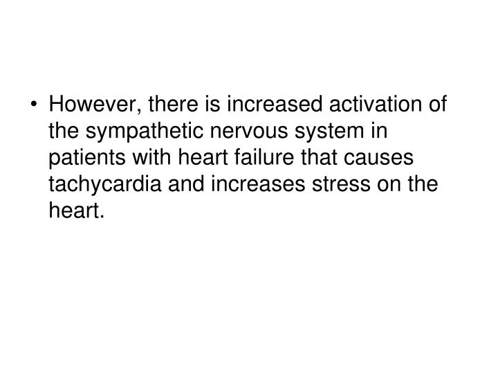 However, there is increased activation of the sympathetic nervous system in patients with heart failure that causes tachycardia and increases stress on the heart.