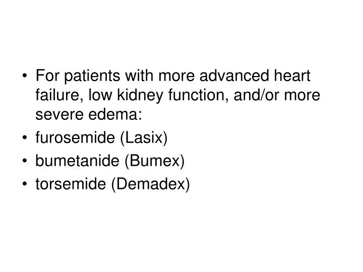 For patients with more advanced heart failure, low kidney function, and/or more severe edema: