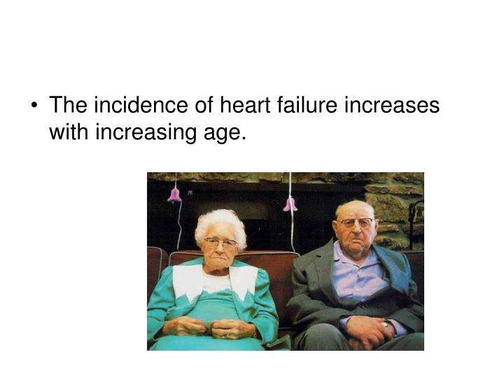 The incidence of heart failure increases with increasing age.