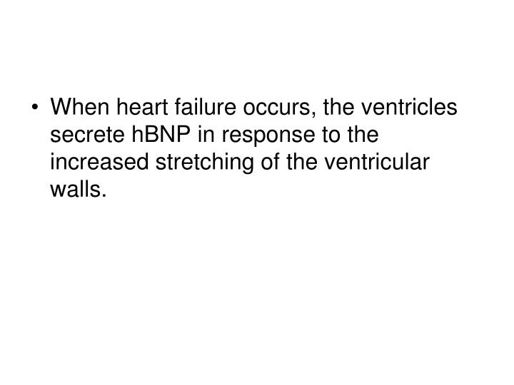 When heart failure occurs, the ventricles secrete hBNP in response to the increased stretching of the ventricular walls.