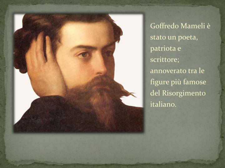Goffredo Mameli è stato un poeta, patriota e scrittore; annoverato tra le figure più famose del Risorgimento italiano.