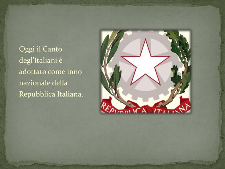 Oggi il Canto degl'Italiani è adottato come inno nazionale della Repubblica Italiana.