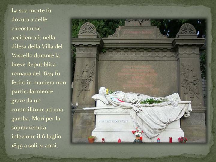 La sua morte fu dovuta a delle circostanze accidentali: nella difesa della Villa del Vascello durante la breve Repubblica romana del 1849 fu ferito in maniera non particolarmente grave da un commilitone ad una gamba. Morì per la sopravvenuta infezione il 6 luglio 1849 a soli 21 anni.