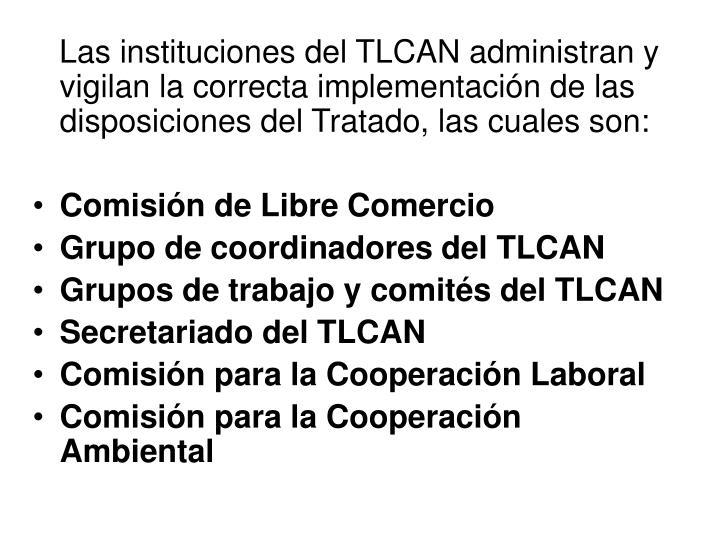 Las instituciones del TLCAN administran y vigilan la correcta implementación de las disposiciones del Tratado, las cuales son: