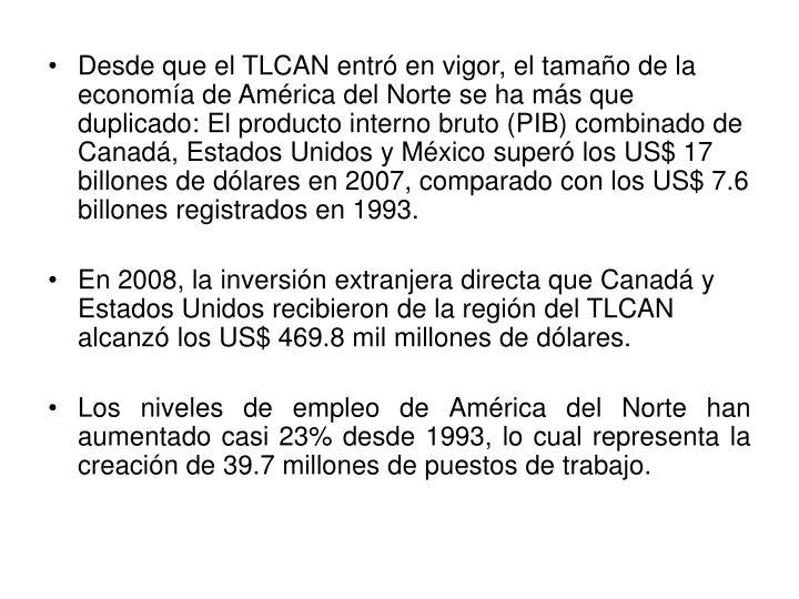 Desde que el TLCAN entró en vigor, el tamaño de la economía de América del Norte se ha más que duplicado: El producto interno bruto (PIB) combinado de Canadá, Estados Unidos y México superó los US$ 17 billones de dólares en 2007, comparado con los US$ 7.6 billones registrados en 1993.
