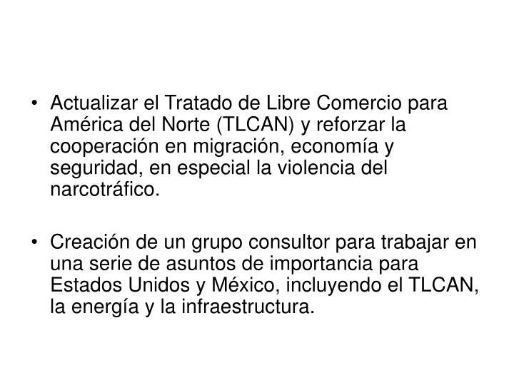 Actualizar el Tratado de Libre Comercio para América del Norte (TLCAN) y reforzar la cooperación en migración, economía y seguridad, en especial la violencia del narcotráfico.