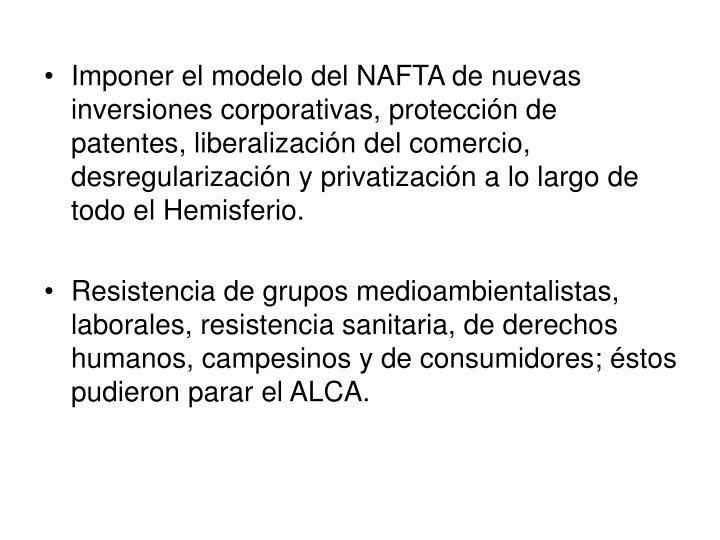 Imponer el modelo del NAFTA de nuevas inversiones corporativas, protección de patentes, liberalización del comercio, desregularización y privatización a lo largo de todo el Hemisferio.