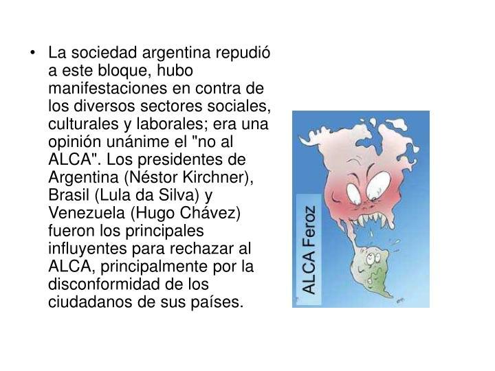 """La sociedad argentina repudió a este bloque, hubo manifestaciones en contra de los diversos sectores sociales, culturales y laborales; era una opinión unánime el """"no al ALCA"""". Los presidentes de Argentina (Néstor Kirchner), Brasil (Lula da Silva) y Venezuela (Hugo Chávez) fueron los principales influyentes para rechazar al ALCA, principalmente por la disconformidad de los ciudadanos de sus países."""