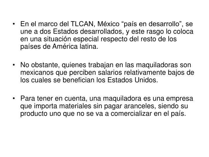"""En el marco del TLCAN, México """"país en desarrollo"""", se une a dos Estados desarrollados, y este rasgo lo coloca en una situación especial respecto del resto de los países de América latina."""
