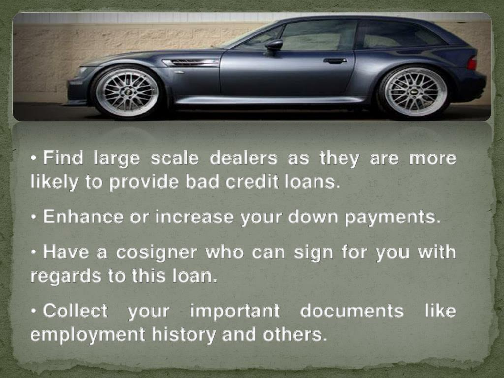 Find large scale dealers as they are more likely to provide bad credit loans.
