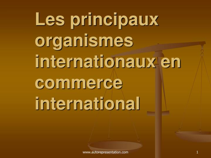 Les principaux organismes internationaux en commerce international