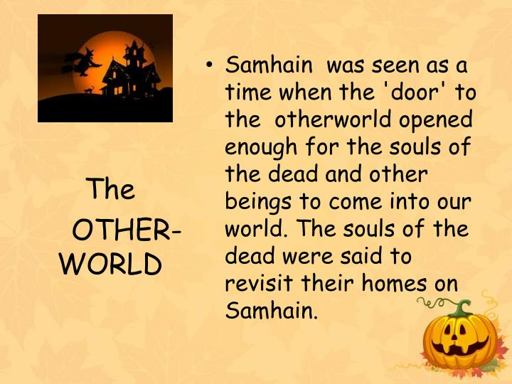 Samhain  was seen as a time when the 'door' to the  otherworld opened enough for the souls of the dead and other beings to come into our world. The souls of the dead were said to revisit their homes on Samhain.