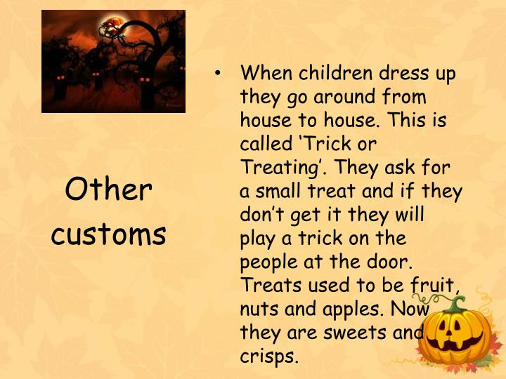 When children dress up they go around from house to house. This is called 'Trick or Treating'. They ask for a small treat and if they don't get it they will play a trick on the people at the door. Treats used to be fruit, nuts and apples. Now they are sweets and crisps.