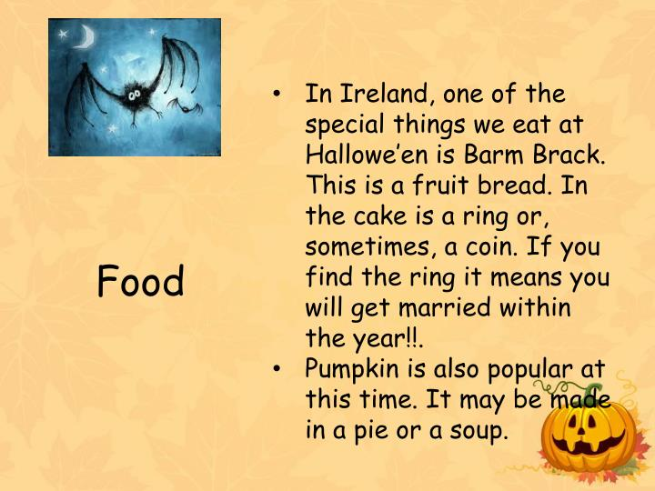 In Ireland, one of the special things we eat at Hallowe'en is Barm Brack. This is a fruit bread. In the cake is a ring or, sometimes, a coin. If you find the ring it means you will get married within the year!!.